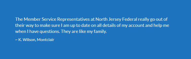 The Member Service Representatives at North Jersey Federal really go out of their way to make sure I am up to date on all details of my account and help me when I have questions. They are like my family. ~ K. Wilson, Montclair